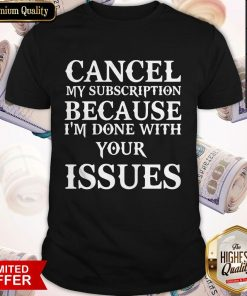 Cancel My Subscription Because I'm Over Your Issues Shirt