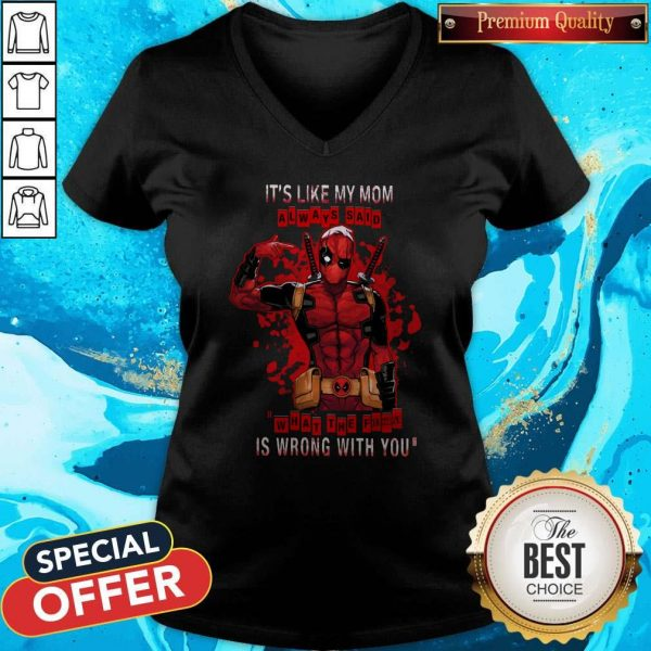 Funny Deadpool It's Like My Mom Always Said What The Fuck Is Wrong With You V-neck