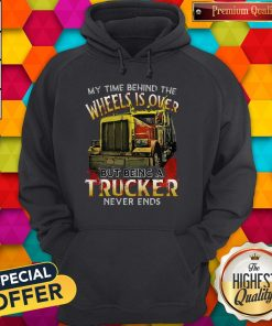 My Time Behind The Wheels Is Over But Being A Trucker Never Ends Hoodie