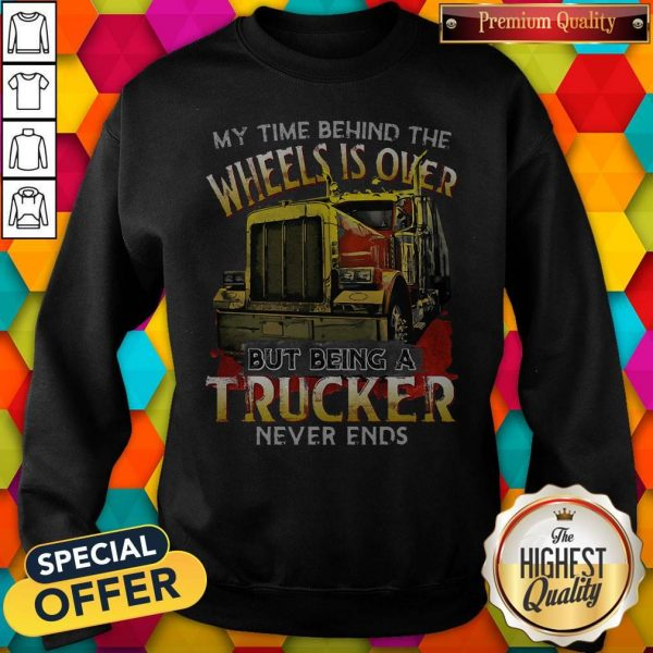 My Time Behind The Wheels Is Over But Being A Trucker Never Ends Sweatshirt