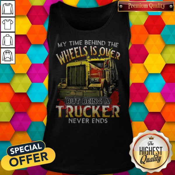 My Time Behind The Wheels Is Over But Being A Trucker Never Ends Tank Top