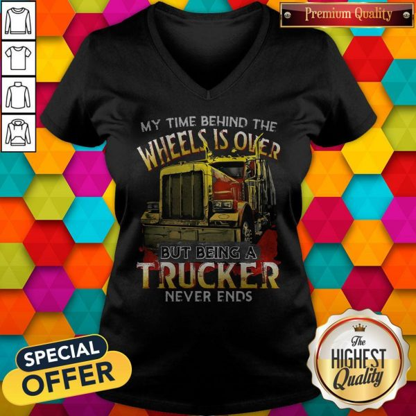 My Time Behind The Wheels Is Over But Being A Trucker Never Ends V-neck