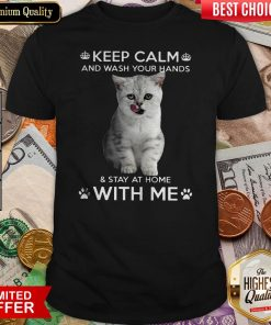 Cat Keep Calm And Wash Your Hands And Stay At HomCat Keep Calm And Wash Your Hands And Stay At Home With Me Shirte With Me Shirt