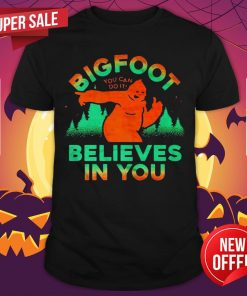 Bigfoor You Can Do It Believes In You Shirt