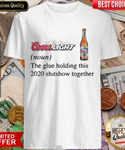 Coors Light The Glue Holding This 2020 Shitshow Together Shirt