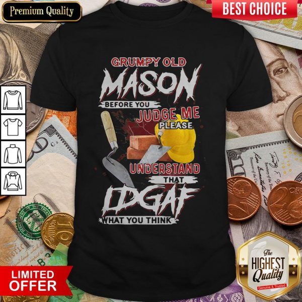 Grumpy Old Mason Before You Judge Me Please Understand That IDGAF What You Think Shirt