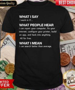 What I Say I Work In IT What People Hear I Can Repair Your Computer Shirt