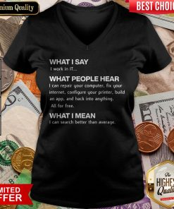 What I Say I Work In IT What People Hear I Can Repair Your Computer V-neck