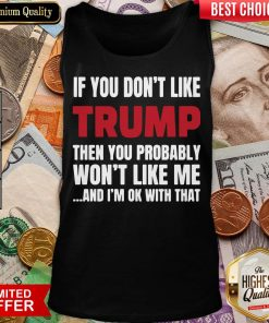 Top If You Don't Like Trump Then You Probably Won't Like Me And I'm Ok With That Tank Top - Design By Viewtees.com