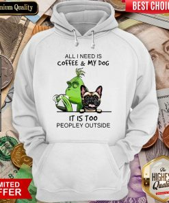 All I Need Is Coffee And My Dog It Is Too Peopley Outside Hoodie