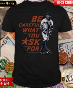 Buy Be Careful What You Ask For Shirt