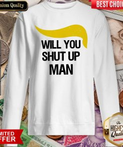 Trump Will You Shut Up Man Sweatshirt