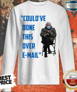 Funny Could've Done This Over E-mail Bernie Sanders Sweatshirt