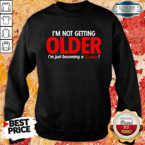 Funny Im Not Getting Older Im Just Becoming A Classic Sweatshirt