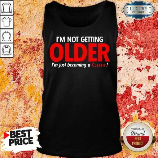 Funny Im Not Getting Older Im Just Becoming A Classic Tank Top