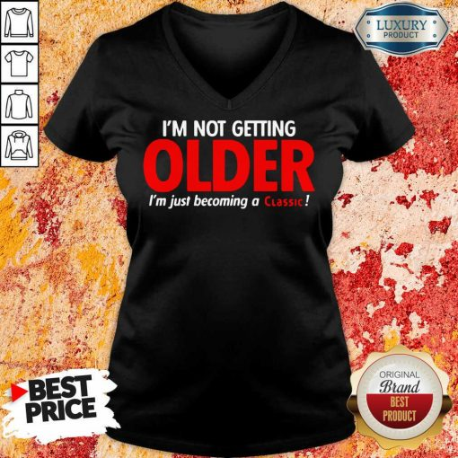 Funny Im Not Getting Older Im Just Becoming A Classic V-neck