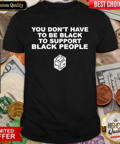 Funny Dont Have To Be Black To Support Black People 11 Shirt