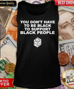 Funny Dont Have To Be Black To Support Black People 11 Tank Top