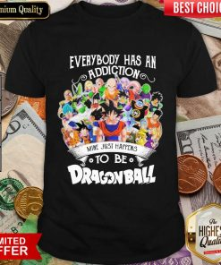 Good Everybody Has An Addiction Happens Dragon Ball Shirt
