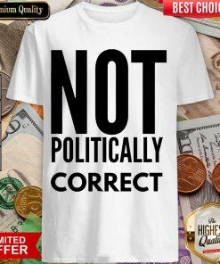 Premium Not Politically Correct 5015 Shirt