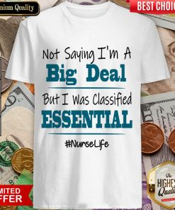 Excellent Not Saying I'm A Big Deal But I Was Classified Essential Nurse Life Shirt