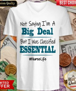 Excellent Not Saying I'm A Big Deal But I Was Classified Essential Nurse Life V-neck