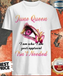Funny June Queen I Am Who I Am Your Approval Isn't Needed Shirt