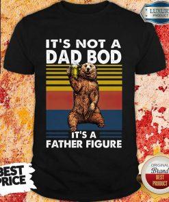 Bear Not A Dad Bod Its A Father Figure Shirt