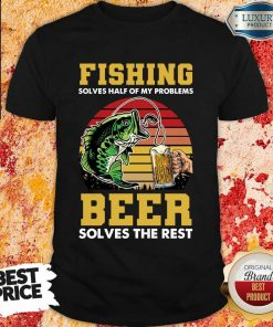 Fishing Beer Solves Of My Problems Shirt