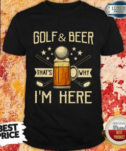 Golf And Beer That's Why I'm Here Shirt