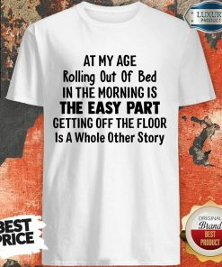 At My Age Rolling Out Of Bed IN The Morning Is The Easy Part Getting Off The Floor Is A Whole Other Story Shirt