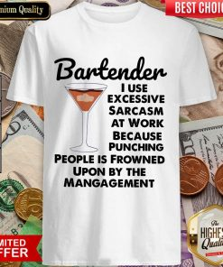 Bartender I Use Excessive Sarcasm At Work Because Punching People Is Frowned Upon By The Management Shirt
