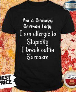 I Am A Grumpy German Lady I Am Allergic To Stupidity I Break Out In Sarcasm Shirt