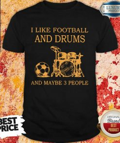 I Like Football And Drums And Maybe 3 People Shirt
