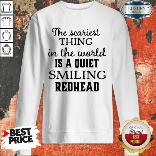 The Scariest Thing In The World Is A Quiet Smiling Redhead Sweartshirt