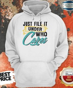 Top Just File It Under Who Cares Hoodie